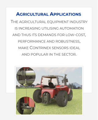 The agricultural equipment industry is increasing utilising automation and thus its demands for low-cost, performance and robustness, make Contrinex sensors ideal and popular in the sector.    Agricultural Applications