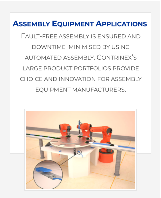 Fault-free assembly is ensured and downtime  minimised by using automated assembly. Contrinex's large product portfolios provide choice and innovation for assembly equipment manufacturers.    Assembly Equipment Applications