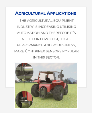 The agricultural equipment industry is increasing utilising automation and therefore it's need for low-cost,  high-performance and robustness, make Contrinex sensors popular in this sector.    Agricultural Applications