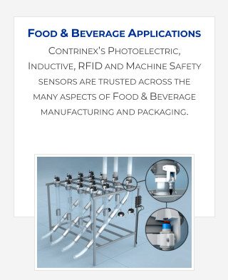 Contrinex's Photoelectric, Inductive, RFID and Machine Safety sensors are trusted across the many aspects of Food & Beverage manufacturing and packaging.   Food & Beverage Applications